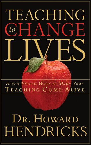 Teaching to Change Lives - Seven Proven Ways to Make Your Teaching Come Alive